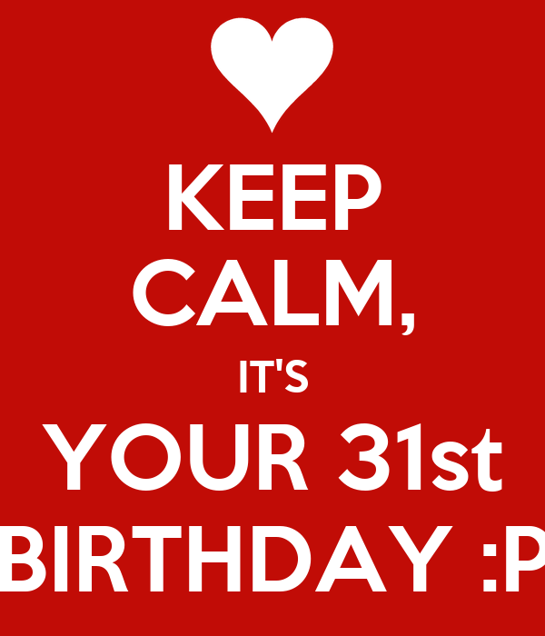 KEEP CALM, IT'S YOUR 31st BIRTHDAY :P