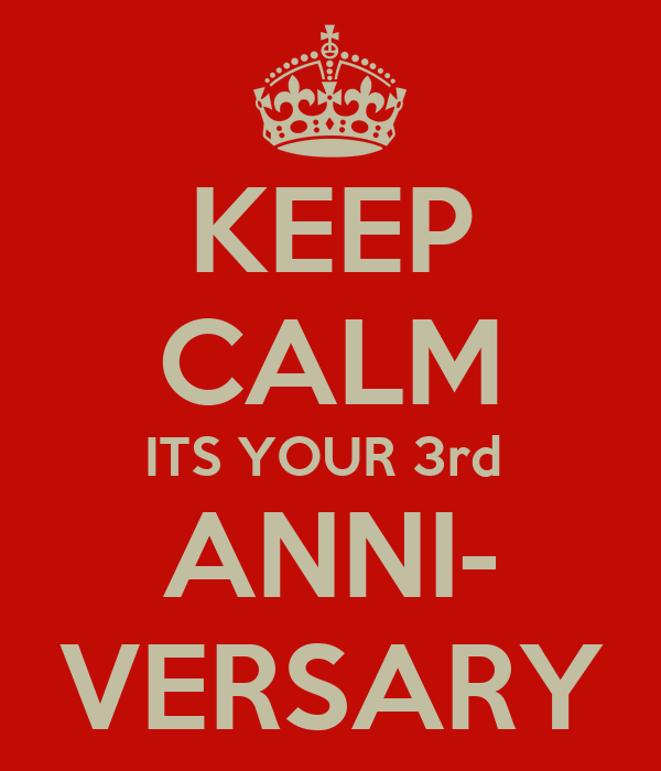 KEEP CALM ITS YOUR 3rd  ANNI- VERSARY
