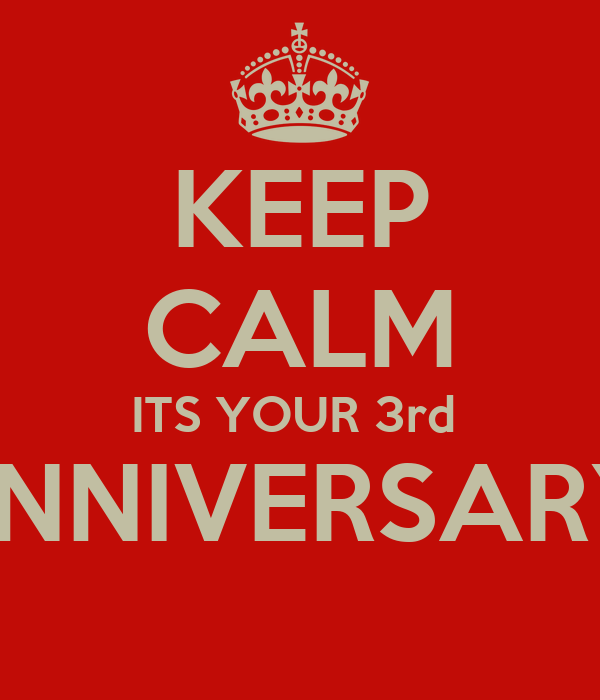 KEEP CALM ITS YOUR 3rd  ANNIVERSARY
