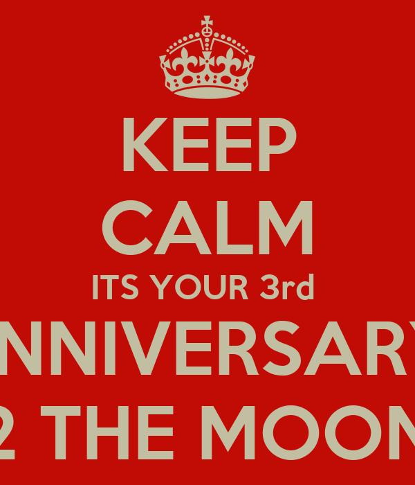 KEEP CALM ITS YOUR 3rd  ANNIVERSARY  LOVE U 2 THE MOON & BACK
