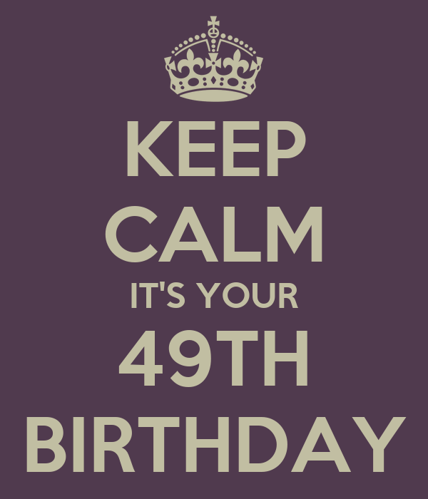 KEEP CALM IT'S YOUR 49TH BIRTHDAY