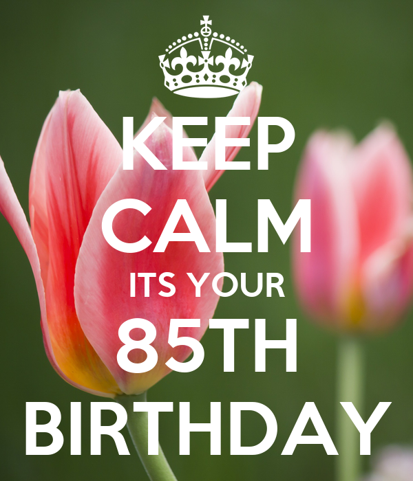 KEEP CALM ITS YOUR 85TH BIRTHDAY