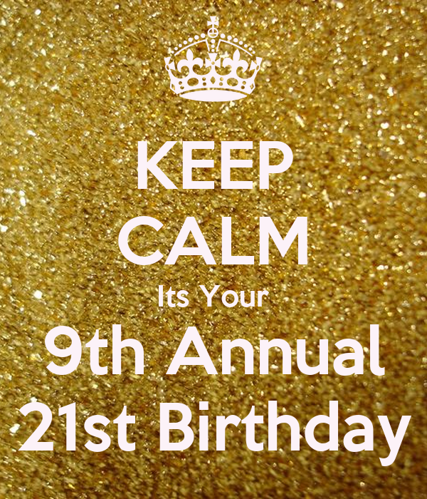 KEEP CALM Its Your 9th Annual 21st Birthday