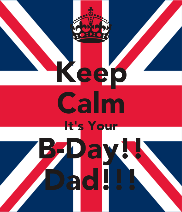 Keep Calm It's Your B-Day!! Dad!!!