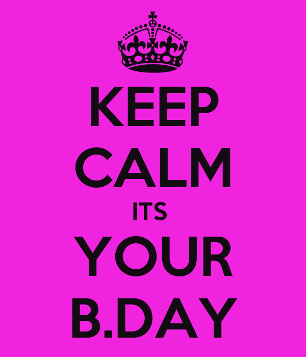KEEP CALM ITS  YOUR B.DAY