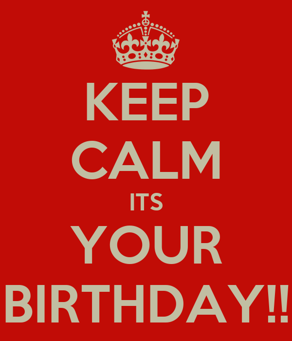 KEEP CALM ITS YOUR BIRTHDAY!!