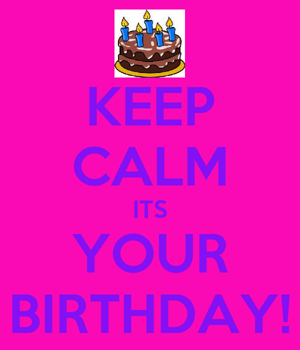 KEEP CALM ITS YOUR BIRTHDAY!