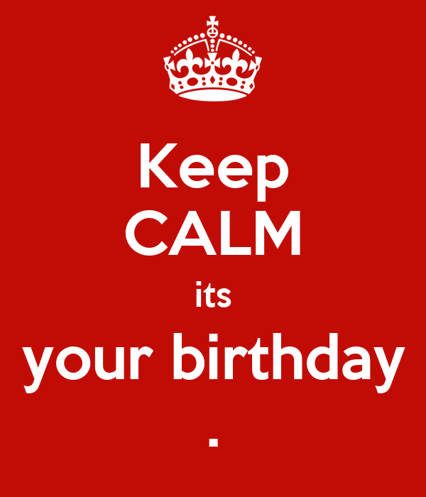 Keep CALM its your birthday .