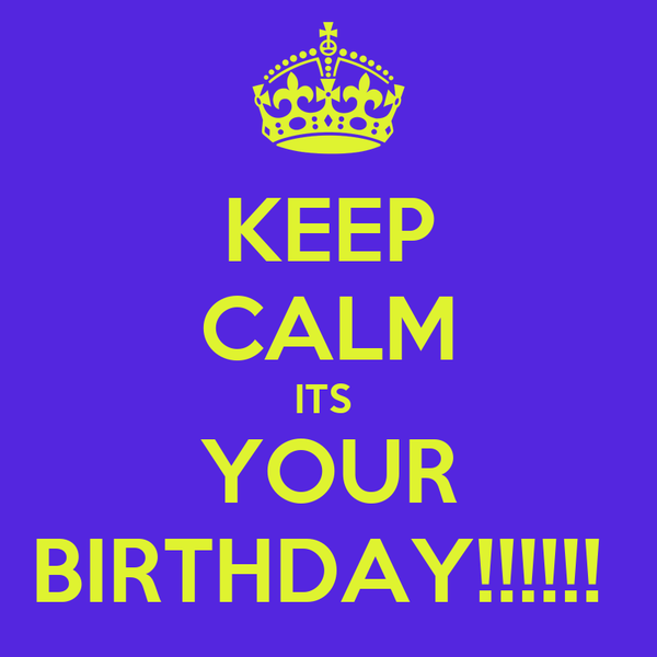 KEEP CALM ITS  YOUR BIRTHDAY!!!!!!