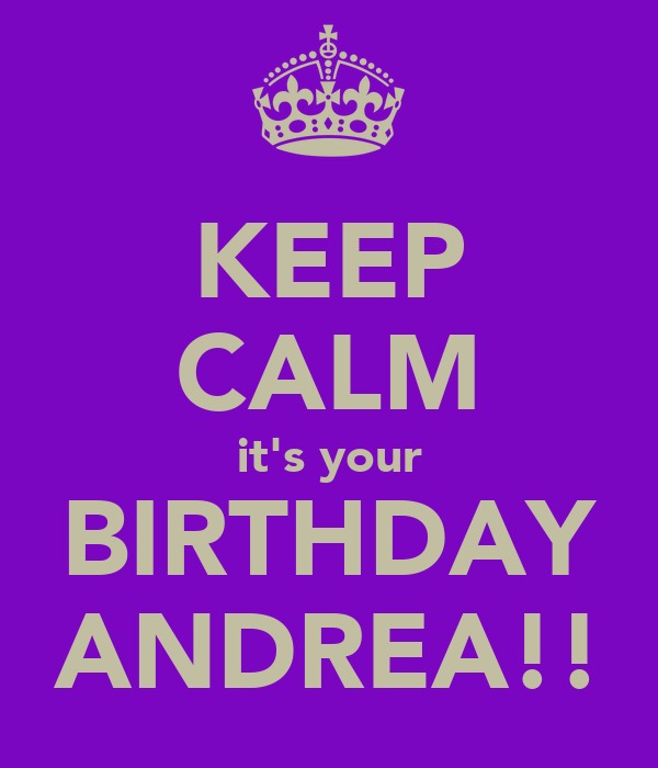 KEEP CALM it's your BIRTHDAY ANDREA!!