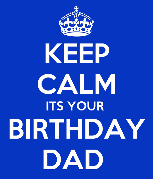 KEEP CALM ITS YOUR  BIRTHDAY DAD