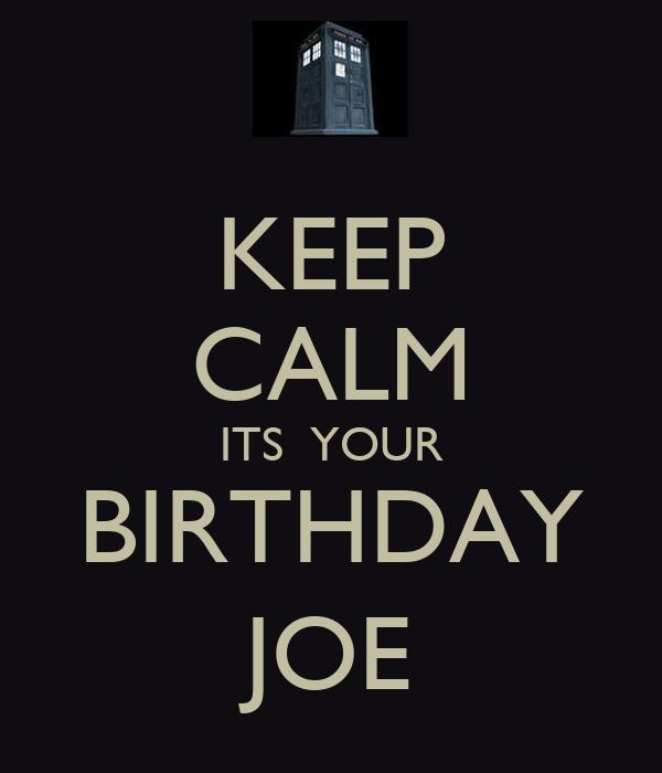 KEEP CALM ITS  YOUR BIRTHDAY JOE