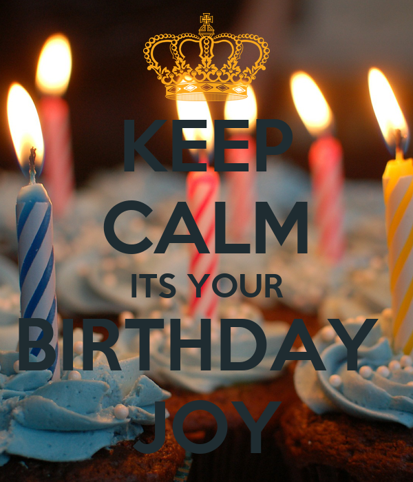 KEEP CALM ITS YOUR BIRTHDAY  JOY
