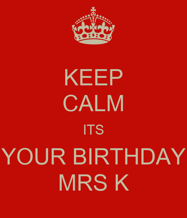 KEEP CALM ITS YOUR BIRTHDAY MRS K