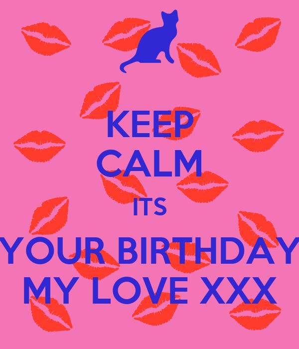 KEEP CALM ITS YOUR BIRTHDAY MY LOVE XXX