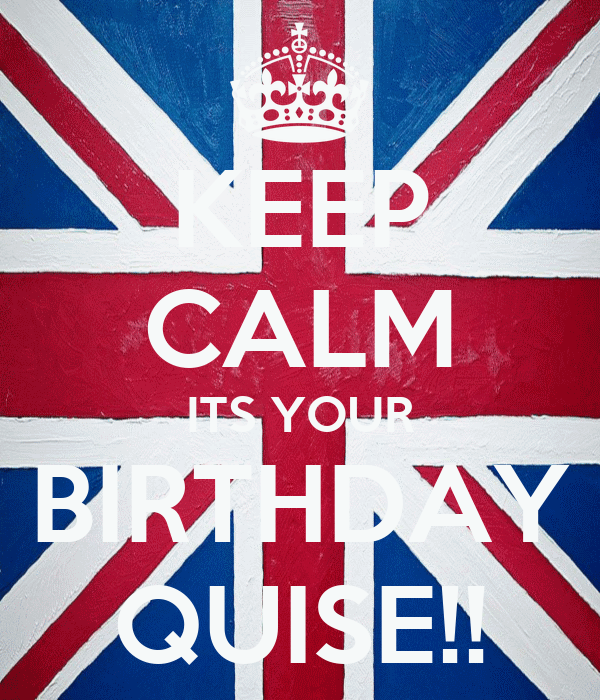 KEEP CALM ITS YOUR BIRTHDAY QUISE!!