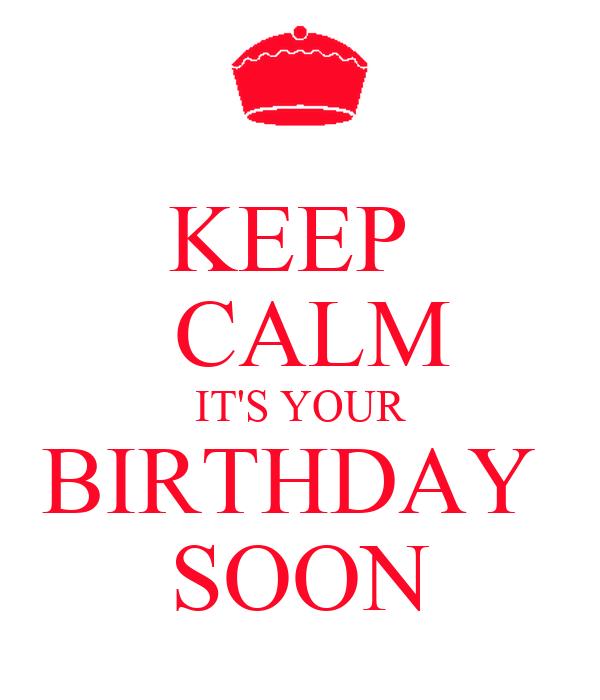 KEEP   CALM IT'S YOUR BIRTHDAY  SOON