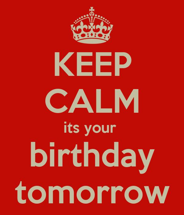KEEP CALM its your  birthday tomorrow