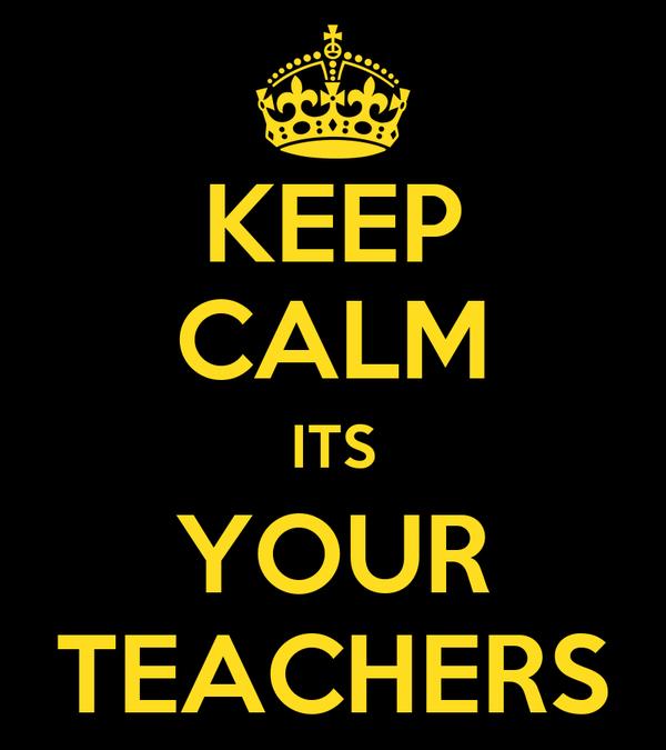 KEEP CALM ITS YOUR TEACHERS