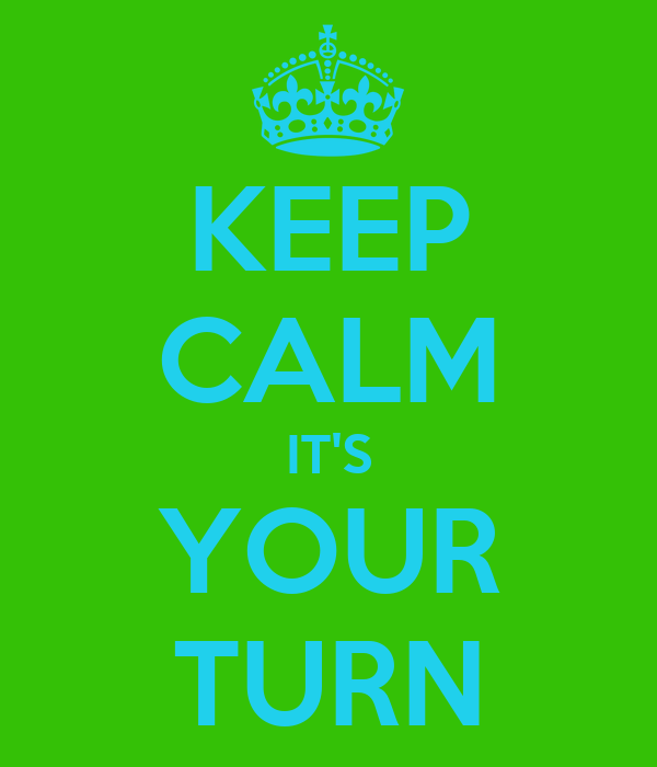 KEEP CALM IT'S YOUR TURN
