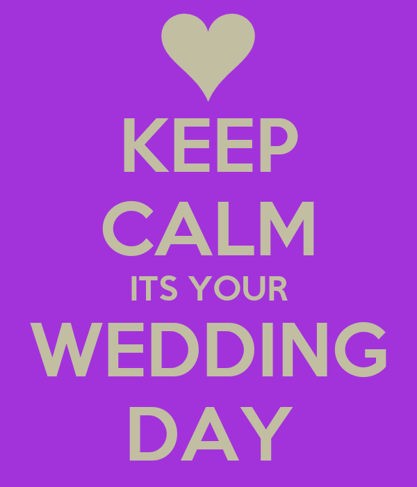 KEEP CALM ITS YOUR WEDDING DAY