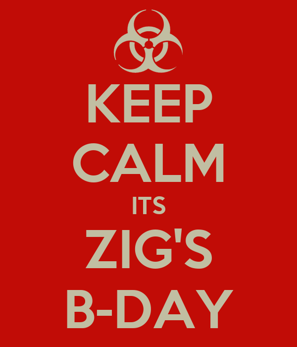 KEEP CALM ITS ZIG'S B-DAY
