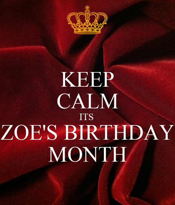 KEEP CALM ITS  ZOE'S BIRTHDAY MONTH