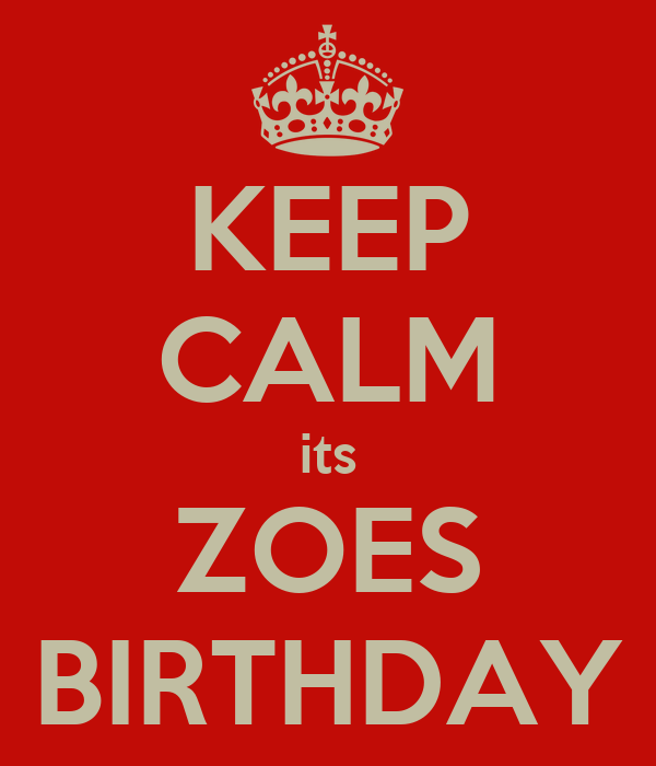 KEEP CALM its ZOES BIRTHDAY
