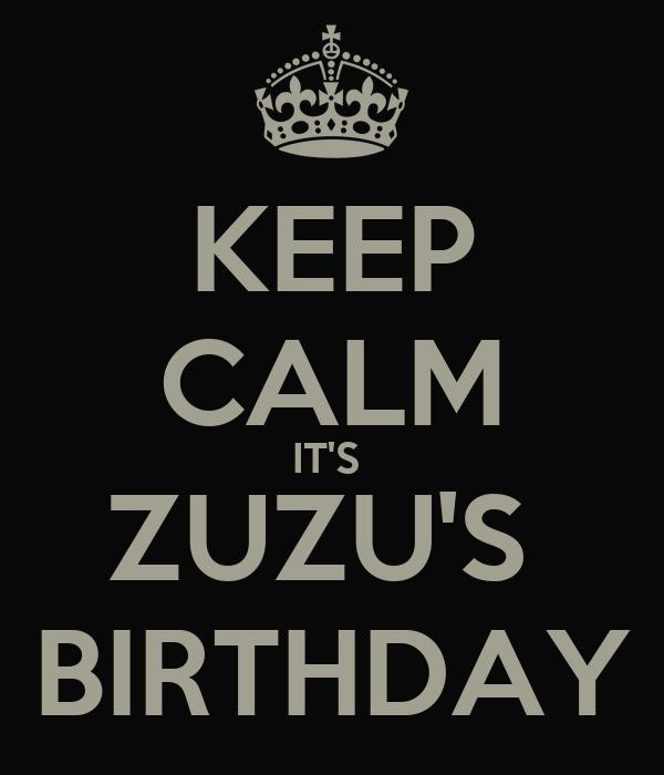KEEP CALM IT'S  ZUZU'S  BIRTHDAY