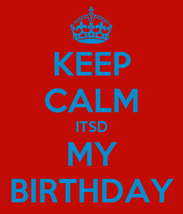 KEEP CALM ITSD MY BIRTHDAY