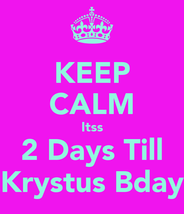 KEEP CALM Itss 2 Days Till Krystus Bday