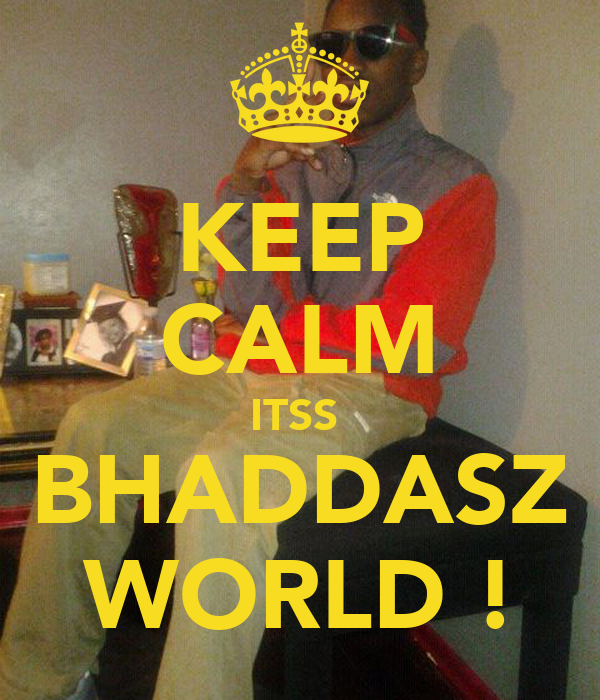 KEEP CALM ITSS  BHADDASZ WORLD !