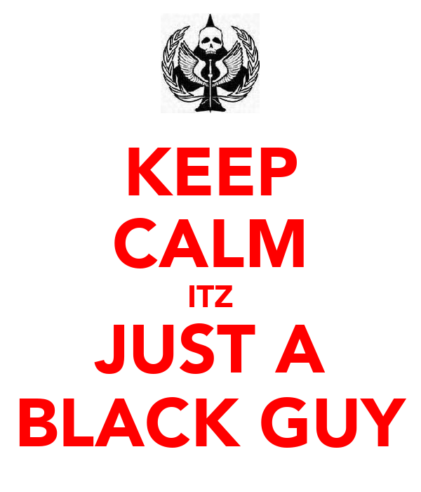 KEEP CALM ITZ JUST A BLACK GUY