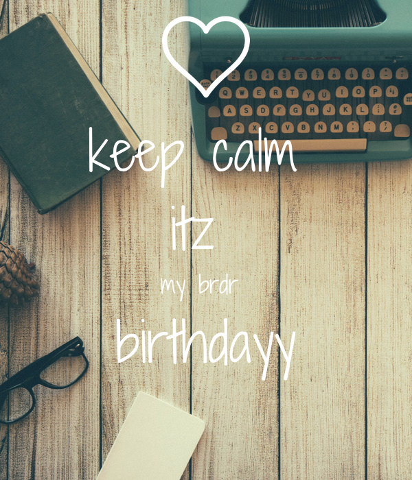 keep calm  itz  my brdr  birthdayy