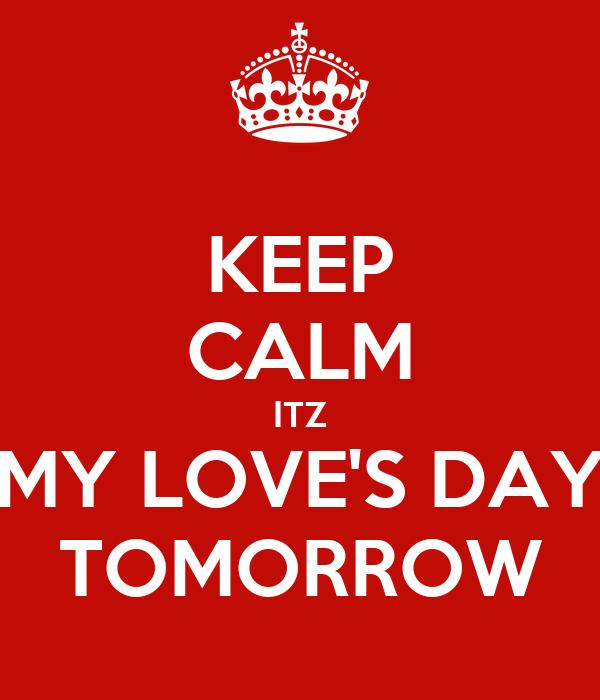 KEEP CALM ITZ MY LOVE'S DAY TOMORROW