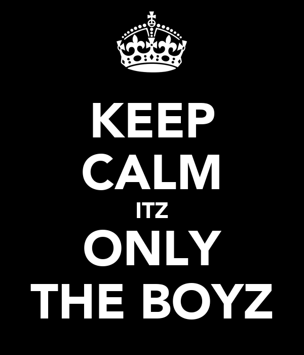 KEEP CALM ITZ ONLY THE BOYZ