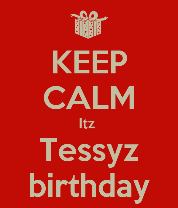 KEEP CALM Itz  Tessyz birthday