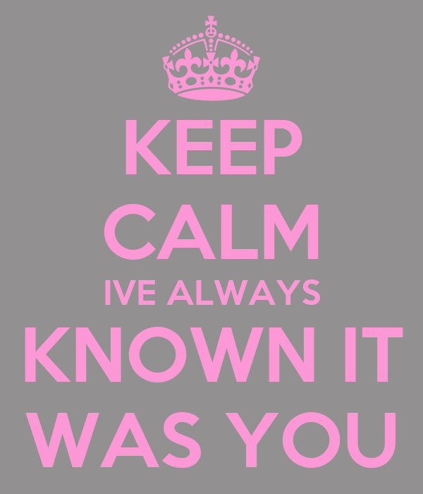 KEEP CALM IVE ALWAYS KNOWN IT WAS YOU