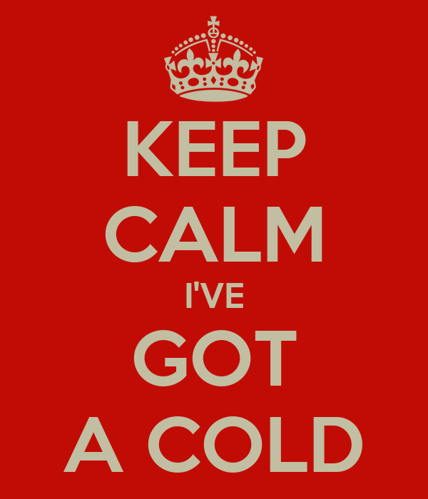 KEEP CALM I'VE GOT A COLD