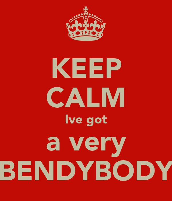 KEEP CALM Ive got a very BENDYBODY