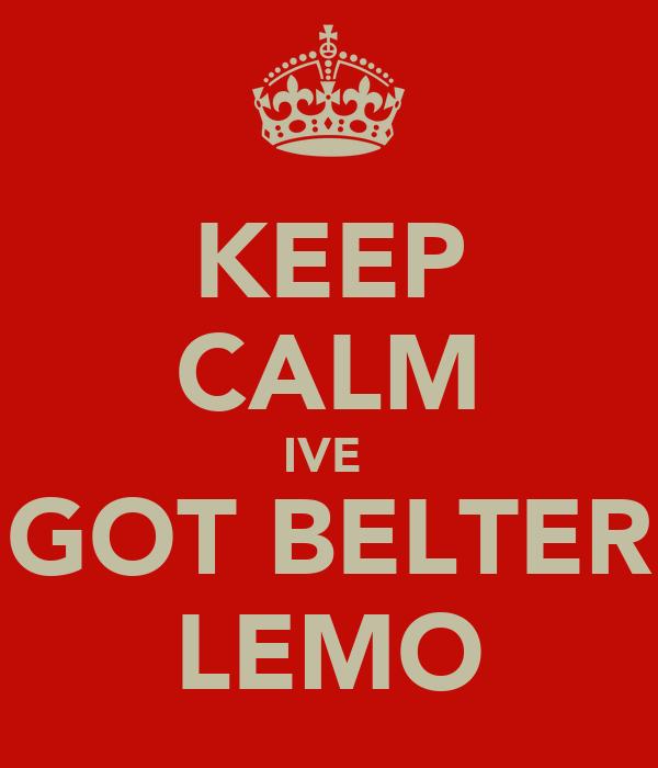 KEEP CALM IVE  GOT BELTER LEMO