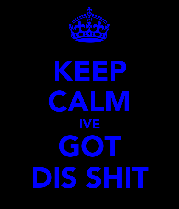 KEEP CALM IVE GOT DIS SHIT
