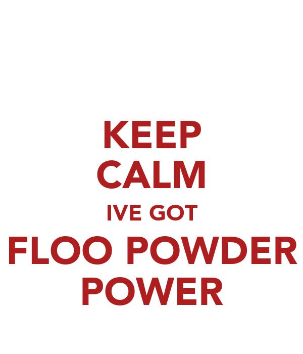 KEEP CALM IVE GOT FLOO POWDER POWER