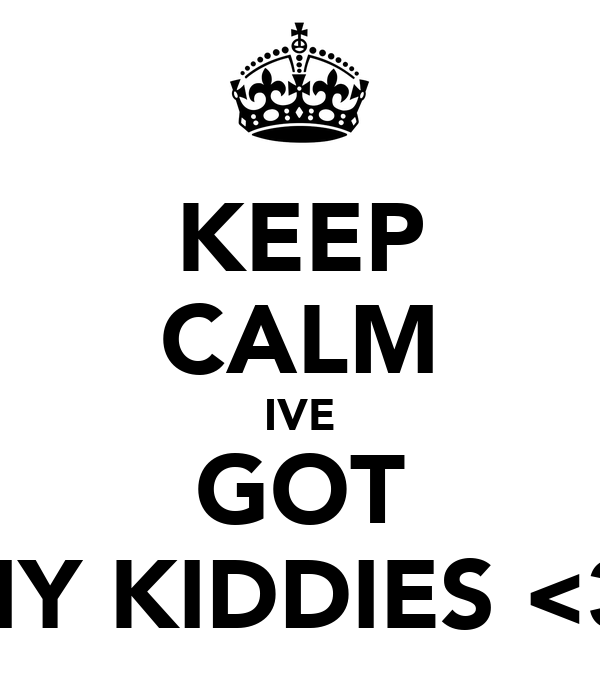 KEEP CALM IVE GOT MY KIDDIES <3