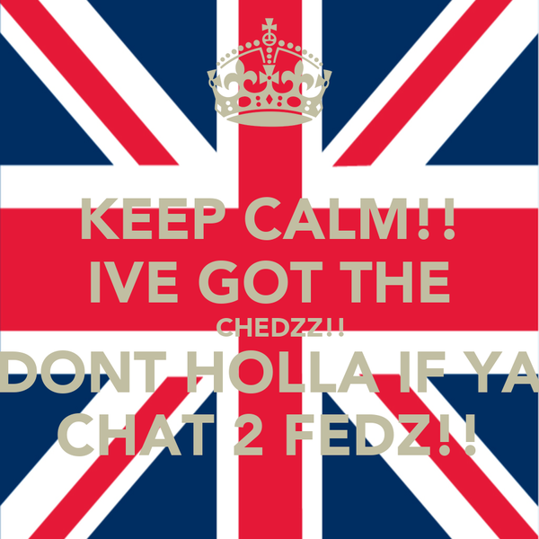 KEEP CALM!! IVE GOT THE    CHEDZZ!! DONT HOLLA IF YA CHAT 2 FEDZ!!