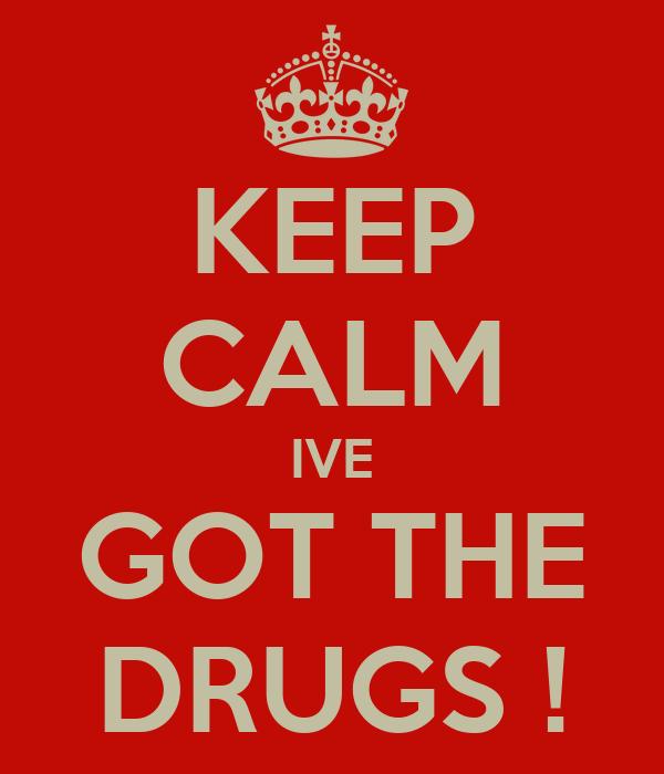 KEEP CALM IVE GOT THE DRUGS !