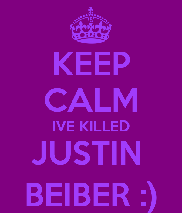 KEEP CALM IVE KILLED JUSTIN  BEIBER :)