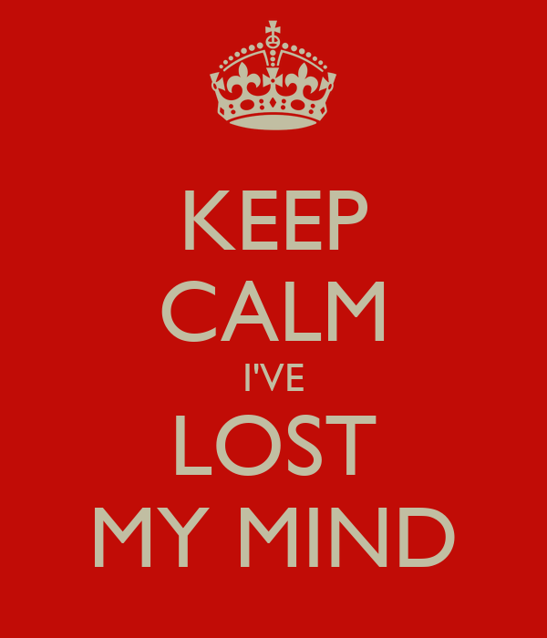 KEEP CALM I'VE LOST MY MIND