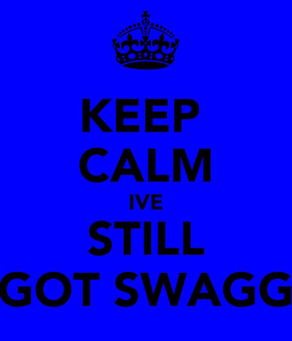 KEEP  CALM IVE STILL GOT SWAGG