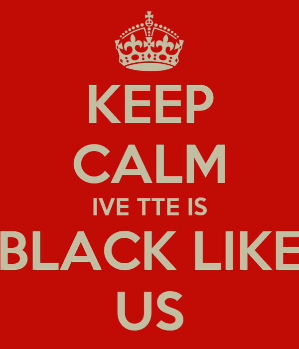 KEEP CALM IVE TTE IS BLACK LIKE US